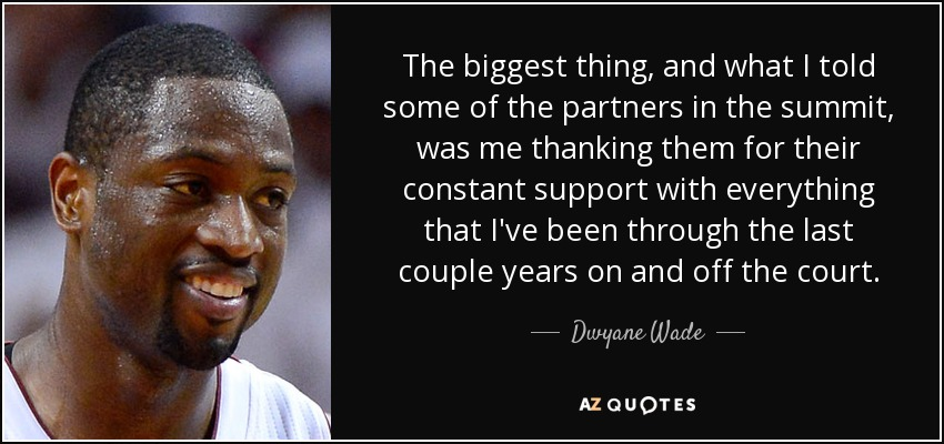 The biggest thing, and what I told some of the partners in the summit, was me thanking them for their constant support with everything that I've been through the last couple years on and off the court. - Dwyane Wade