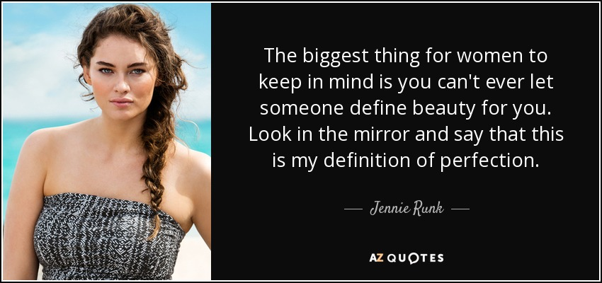 The biggest thing for women to keep in mind is you can't ever let someone define beauty for you. Look in the mirror and say that this is my definition of perfection. - Jennie Runk