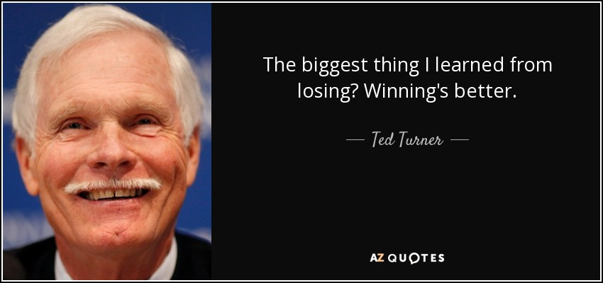 The biggest thing I learned from losing? Winning's better. - Ted Turner