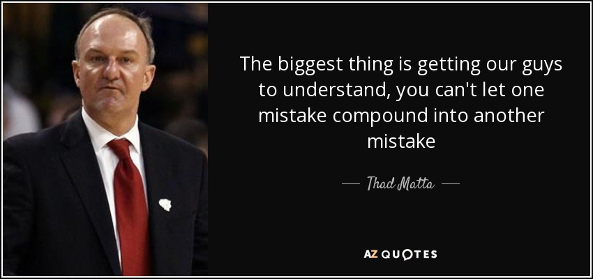 The biggest thing is getting our guys to understand, you can't let one mistake compound into another mistake - Thad Matta