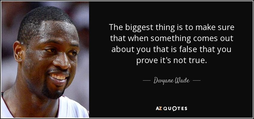 The biggest thing is to make sure that when something comes out about you that is false that you prove it's not true. - Dwyane Wade