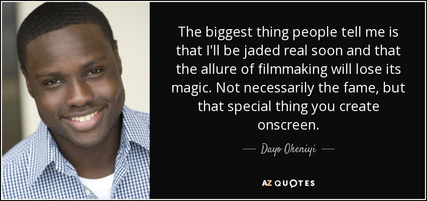 The biggest thing people tell me is that I'll be jaded real soon and that the allure of filmmaking will lose its magic. Not necessarily the fame, but that special thing you create onscreen. - Dayo Okeniyi