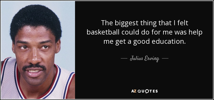 The biggest thing that I felt basketball could do for me was help me get a good education. - Julius Erving