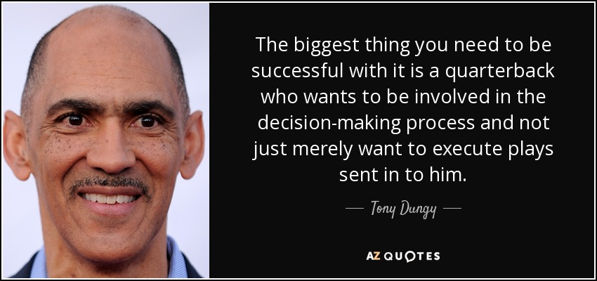 The biggest thing you need to be successful with it is a quarterback who wants to be involved in the decision-making process and not just merely want to execute plays sent in to him. - Tony Dungy