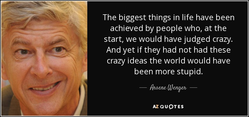 The biggest things in life have been achieved by people who, at the start, we would have judged crazy. And yet if they had not had these crazy ideas the world would have been more stupid. - Arsene Wenger