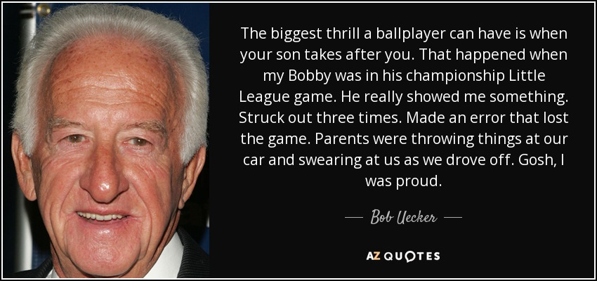 The biggest thrill a ballplayer can have is when your son takes after you. That happened when my Bobby was in his championship Little League game. He really showed me something. Struck out three times. Made an error that lost the game. Parents were throwing things at our car and swearing at us as we drove off. Gosh, I was proud. - Bob Uecker