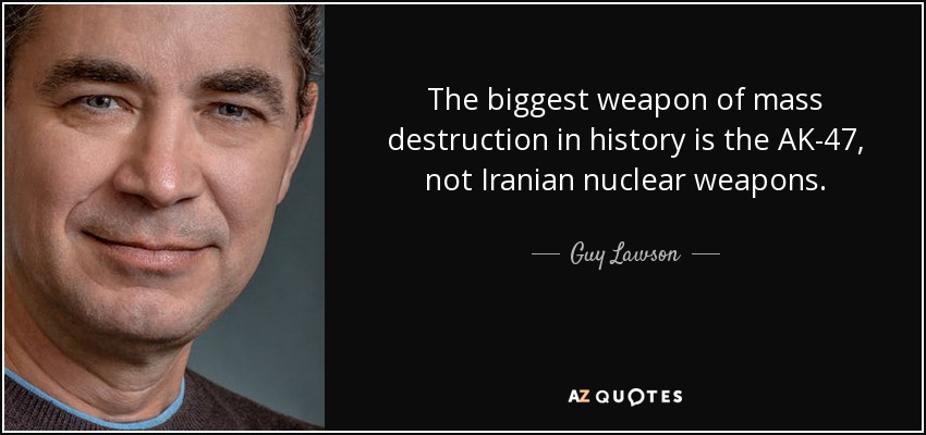 The biggest weapon of mass destruction in history is the AK-47, not Iranian nuclear weapons. - Guy Lawson