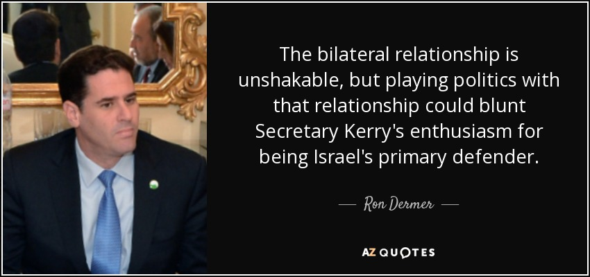 The bilateral relationship is unshakable, but playing politics with that relationship could blunt Secretary Kerry's enthusiasm for being Israel's primary defender. - Ron Dermer