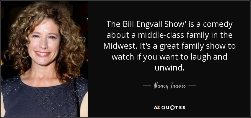 The Bill Engvall Show' is a comedy about a middle-class family in the Midwest. It's a great family show to watch if you want to laugh and unwind. - Nancy Travis