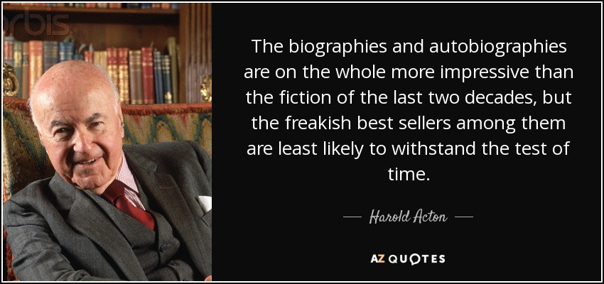 The biographies and autobiographies are on the whole more impressive than the fiction of the last two decades, but the freakish best sellers among them are least likely to withstand the test of time. - Harold Acton