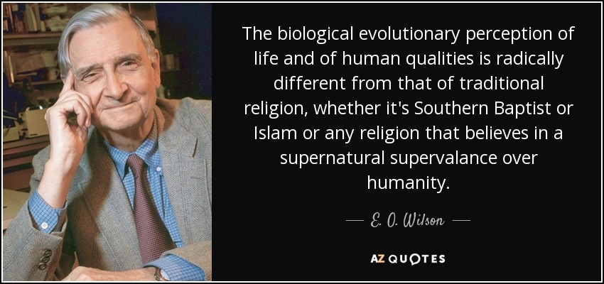 The biological evolutionary perception of life and of human qualities is radically different from that of traditional religion, whether it's Southern Baptist or Islam or any religion that believes in a supernatural supervalance over humanity. - E. O. Wilson