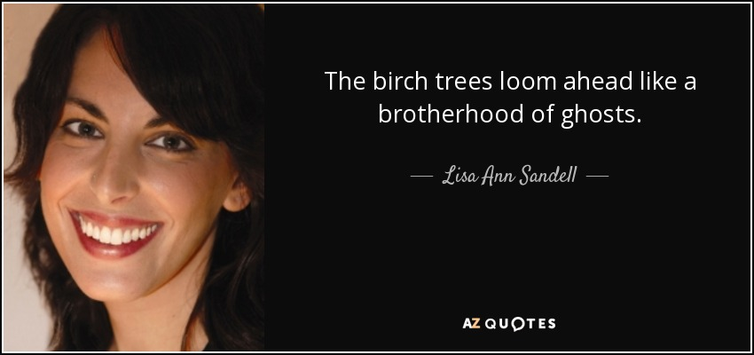 The birch trees loom ahead like a brotherhood of ghosts. - Lisa Ann Sandell