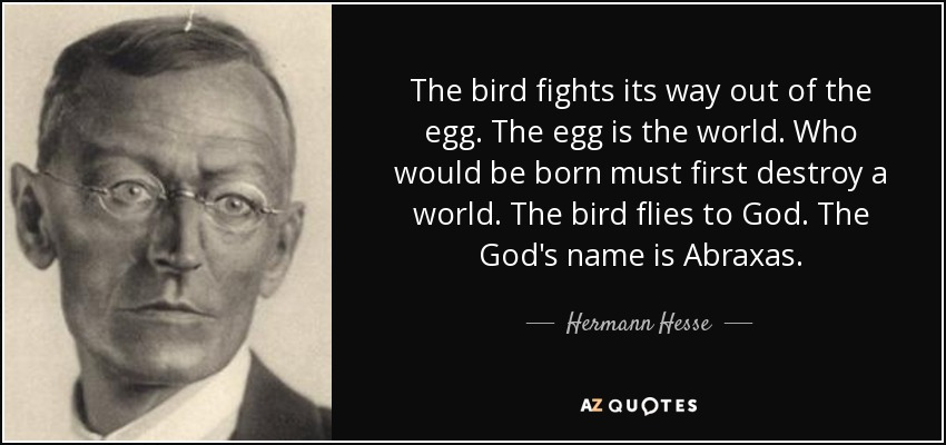 The bird fights its way out of the egg. The egg is the world. Who would be born must first destroy a world. The bird flies to God. That God's name is Abraxas. - Hermann Hesse