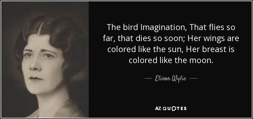 The bird Imagination, That flies so far, that dies so soon; Her wings are colored like the sun, Her breast is colored like the moon. - Elinor Wylie