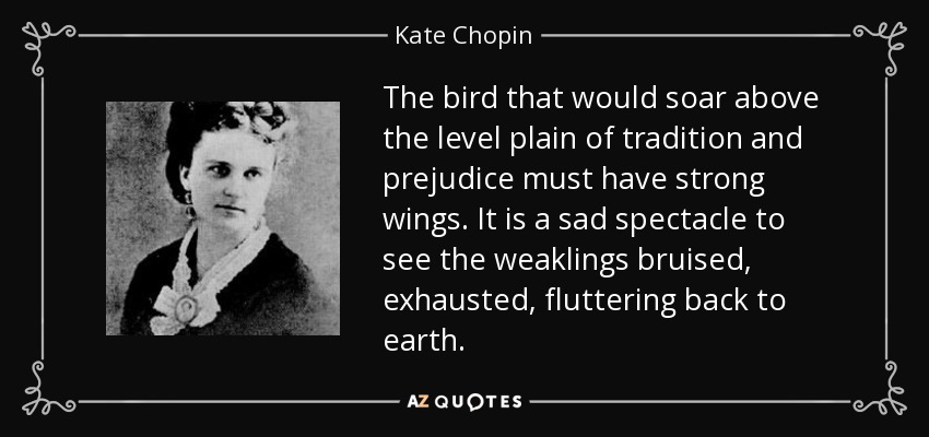 The bird that would soar above the level plain of tradition and prejudice must have strong wings. It is a sad spectacle to see the weaklings bruised, exhausted, fluttering back to earth. - Kate Chopin