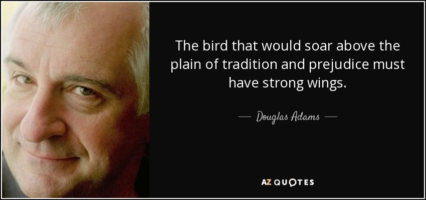 The bird that would soar above the plain of tradition and prejudice must have strong wings. - Douglas Adams