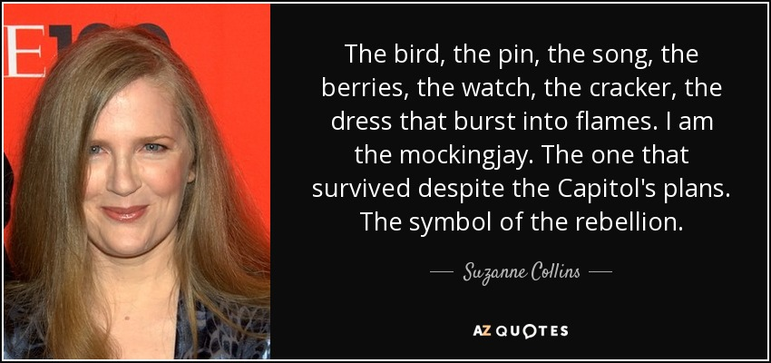 The bird, the pin, the song, the berries, the watch, the cracker, the dress that burst into flames. I am the mockingjay. The one that survived despite the Capitol's plans. The symbol of the rebellion. - Suzanne Collins