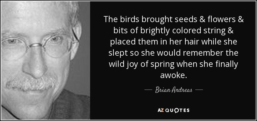 The birds brought seeds & flowers & bits of brightly colored string & placed them in her hair while she slept so she would remember the wild joy of spring when she finally awoke. - Brian Andreas