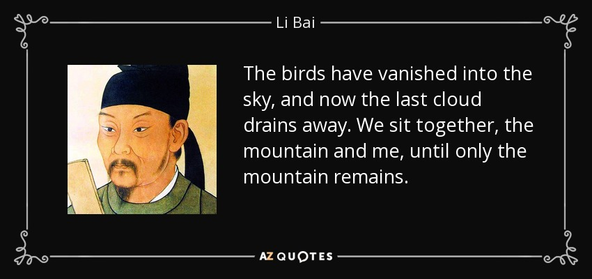 The birds have vanished into the sky, and now the last cloud drains away. We sit together, the mountain and me, until only the mountain remains. - Li Bai