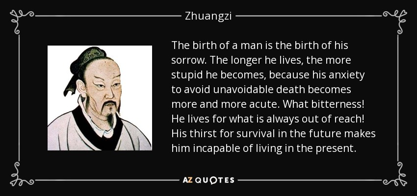 The birth of a man is the birth of his sorrow. The longer he lives, the more stupid he becomes, because his anxiety to avoid unavoidable death becomes more and more acute. What bitterness! He lives for what is always out of reach! His thirst for survival in the future makes him incapable of living in the present. - Zhuangzi
