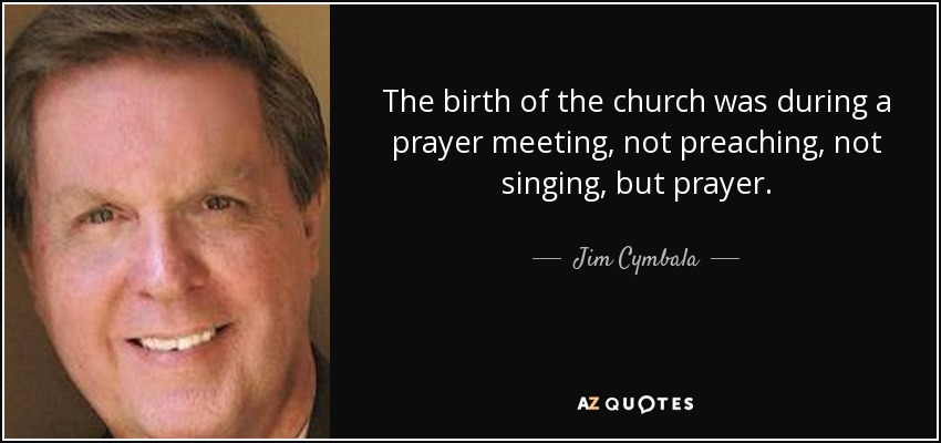 The birth of the church was during a prayer meeting, not preaching, not singing, but prayer. - Jim Cymbala