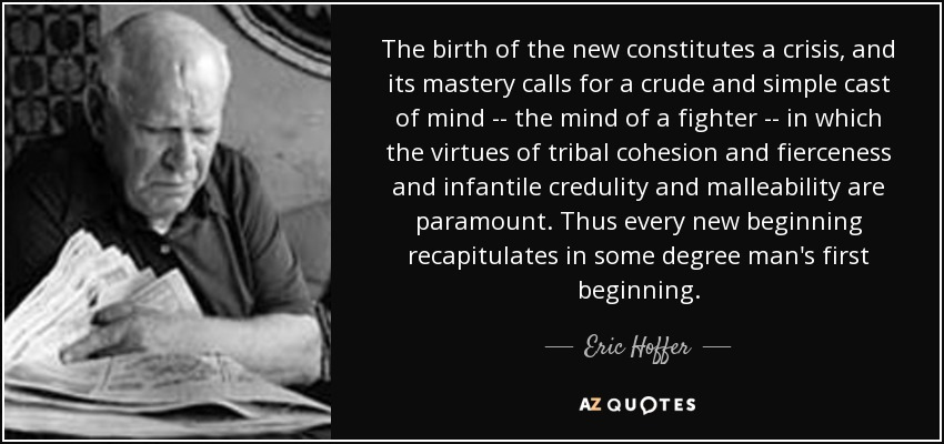 The birth of the new constitutes a crisis, and its mastery calls for a crude and simple cast of mind -- the mind of a fighter -- in which the virtues of tribal cohesion and fierceness and infantile credulity and malleability are paramount. Thus every new beginning recapitulates in some degree man's first beginning. - Eric Hoffer