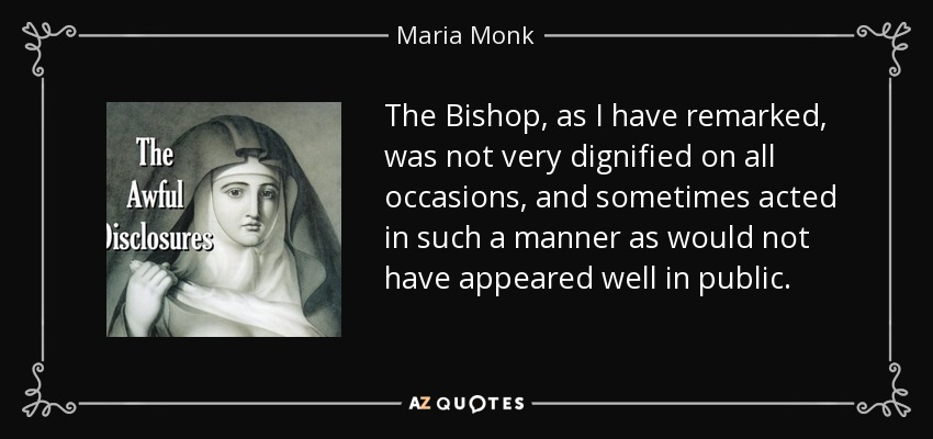 The Bishop, as I have remarked, was not very dignified on all occasions, and sometimes acted in such a manner as would not have appeared well in public. - Maria Monk