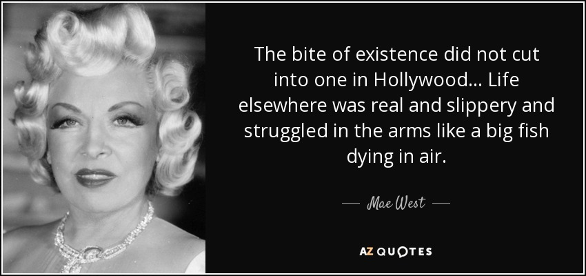 The bite of existence did not cut into one in Hollywood ... Life elsewhere was real and slippery and struggled in the arms like a big fish dying in air. - Mae West
