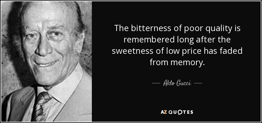 The bitterness of poor quality is remembered long after the sweetness of low price has faded from memory. - Aldo Gucci