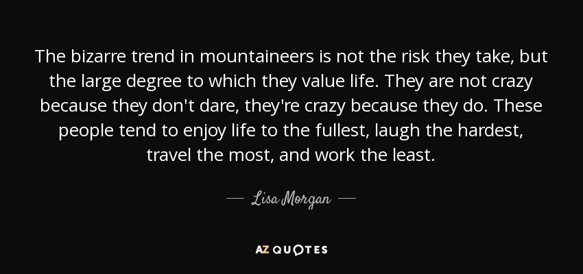 The bizarre trend in mountaineers is not the risk they take, but the large degree to which they value life. They are not crazy because they don't dare, they're crazy because they do. These people tend to enjoy life to the fullest, laugh the hardest, travel the most, and work the least. - Lisa Morgan