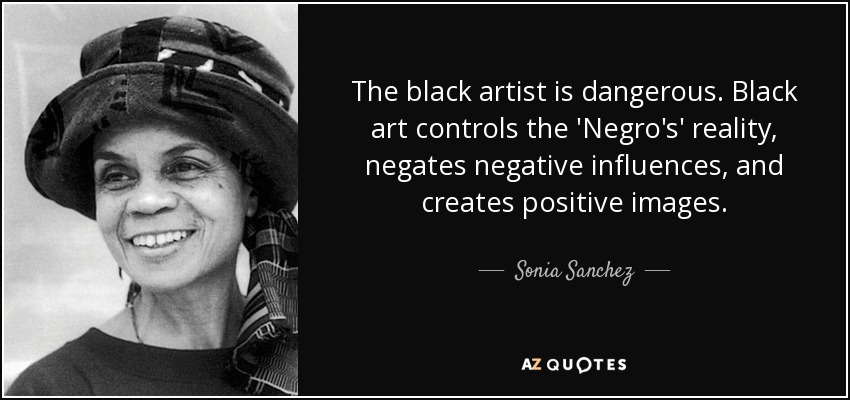 The black artist is dangerous. Black art controls the 'Negro's' reality, negates negative influences, and creates positive images. - Sonia Sanchez