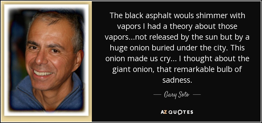 The black asphalt wouls shimmer with vapors I had a theory about those vapors...not released by the sun but by a huge onion buried under the city. This onion made us cry... I thought about the giant onion, that remarkable bulb of sadness. - Gary Soto