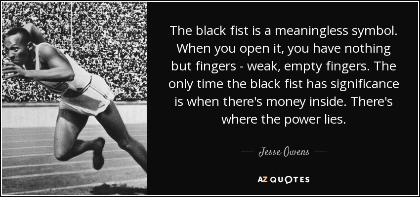 The black fist is a meaningless symbol. When you open it, you have nothing but fingers - weak, empty fingers. The only time the black fist has significance is when there's money inside. There's where the power lies. - Jesse Owens