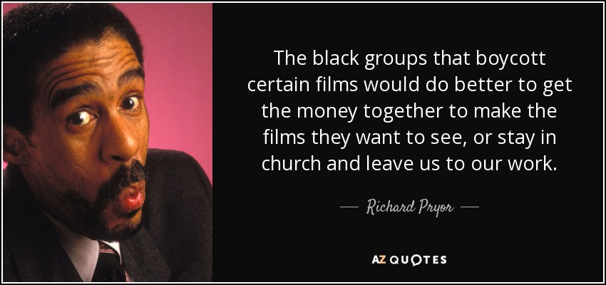 The black groups that boycott certain films would do better to get the money together to make the films they want to see, or stay in church and leave us to our work. - Richard Pryor