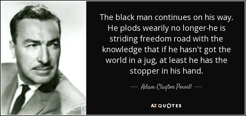 The black man continues on his way. He plods wearily no longer-he is striding freedom road with the knowledge that if he hasn't got the world in a jug, at least he has the stopper in his hand. - Adam Clayton Powell, Jr.