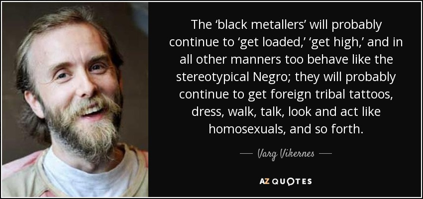 The 'black metallers' will probably continue to 'get loaded,' 'get high,' and in all other manners too behave like the stereotypical Negro; they will probably continue to get foreign tribal tattoos, dress, walk, talk, look and act like homosexuals, and so forth. - Varg Vikernes