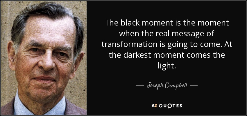The black moment is the moment when the real message of transformation is going to come. At the darkest moment comes the light. - Joseph Campbell