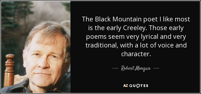 The Black Mountain poet I like most is the early Creeley. Those early poems seem very lyrical and very traditional, with a lot of voice and character. - Robert Morgan