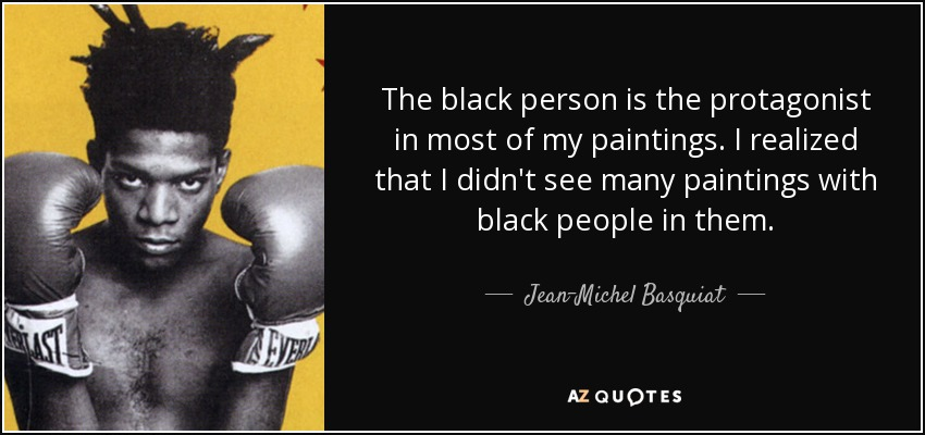 The black person is the protagonist in most of my paintings. I realized that I didn't see many paintings with black people in them. - Jean-Michel Basquiat