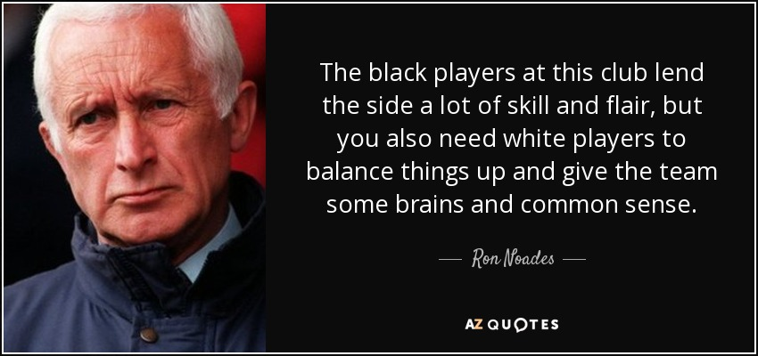 The black players at this club lend the side a lot of skill and flair, but you also need white players to balance things up and give the team some brains and common sense. - Ron Noades