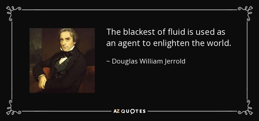 The blackest of fluid is used as an agent to enlighten the world. - Douglas William Jerrold