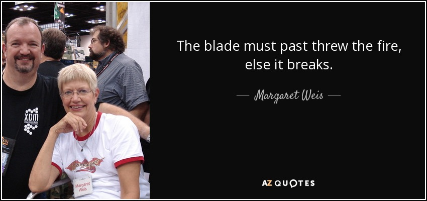 The blade must past threw the fire, else it breaks. - Margaret Weis