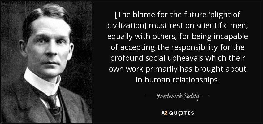 [The blame for the future 'plight of civilization] must rest on scientific men, equally with others, for being incapable of accepting the responsibility for the profound social upheavals which their own work primarily has brought about in human relationships. - Frederick Soddy