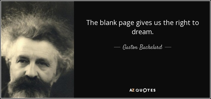 The blank page gives us the right to dream. - Gaston Bachelard