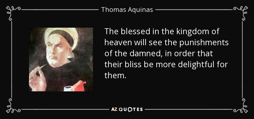 The blessed in the kingdom of heaven will see the punishments of the damned, in order that their bliss be more delightful for them. - Thomas Aquinas