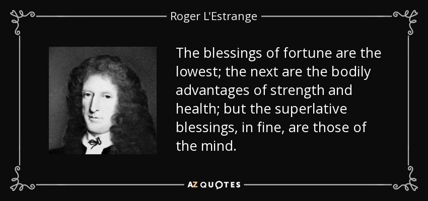 The blessings of fortune are the lowest; the next are the bodily advantages of strength and health; but the superlative blessings, in fine, are those of the mind. - Roger L'Estrange