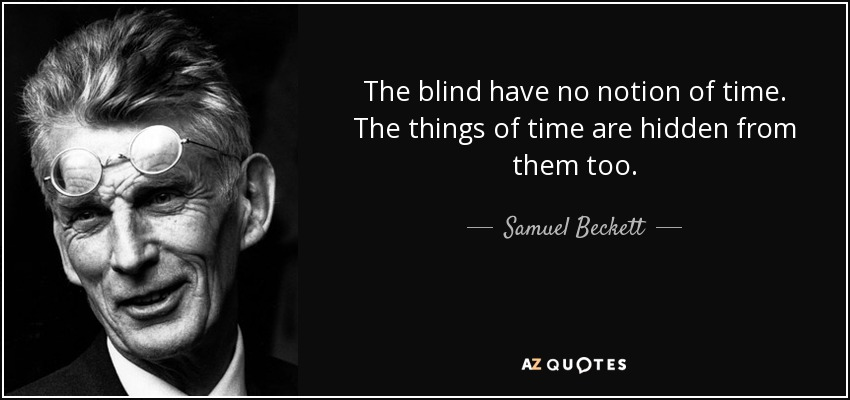 The blind have no notion of time. The things of time are hidden from them too. - Samuel Beckett