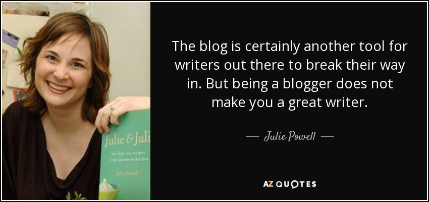 The blog is certainly another tool for writers out there to break their way in. But being a blogger does not make you a great writer. - Julie Powell