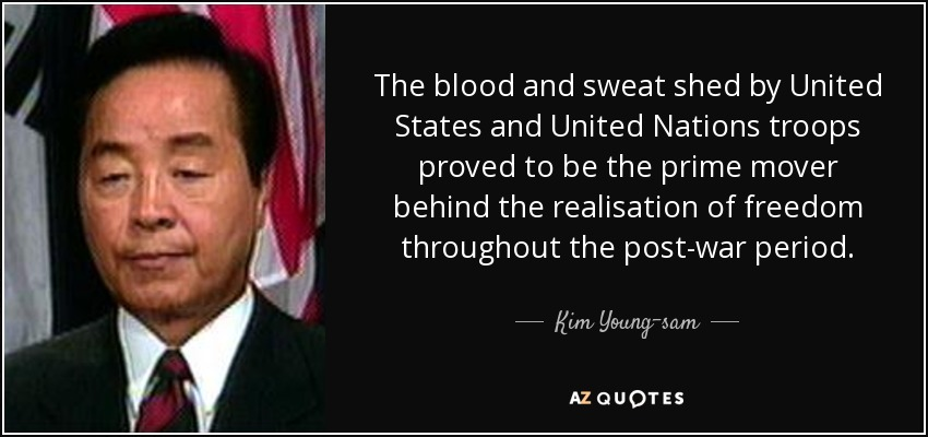 The blood and sweat shed by United States and United Nations troops proved to be the prime mover behind the realisation of freedom throughout the post-war period. - Kim Young-sam
