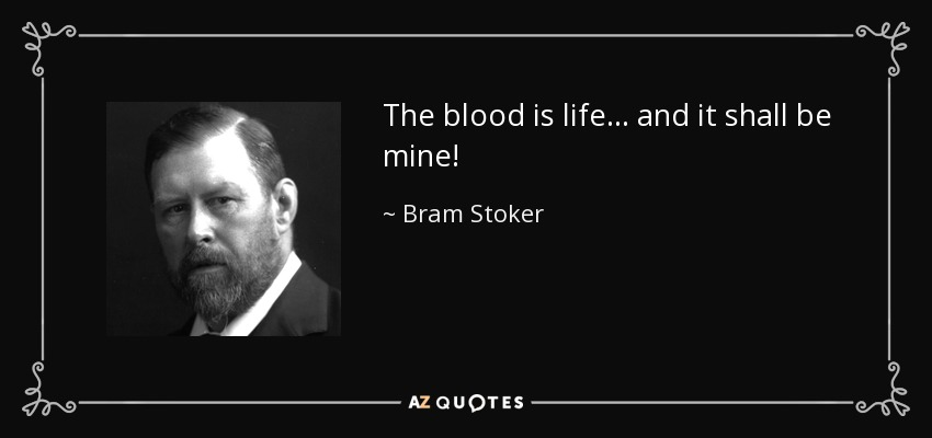 The blood is life... and it shall be mine! - Bram Stoker